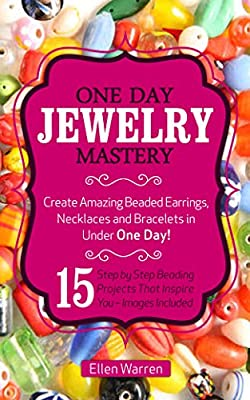 BEADING: ONE DAY JEWELRY MASTERY: Create Amazing Beaded Earrings, Necklaces and Bracelets in Under 1 Day! 15 Step by Step Beading Projects That Inspire You - Images Included