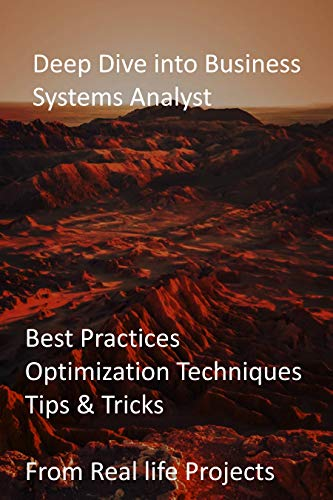 Deep Dive into Business Systems Analyst: Best Practices, Optimization Techniques, Tips & Tricks from Real life Projects (English Edition)