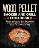 Wood Pellet Smoker and Grill Cookbook: Complete Pitmaster Book for Smoking and Grilling Meat, Ultimate Smoker Cookbook for Ultimate BBQ: Book 2 (Wood Pellet Series)