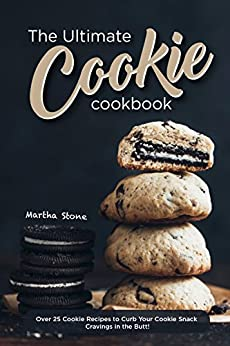 The Ultimate Cookie Cookbook: Over 25 Cookie Recipes to Curb Your Cookie Snack Cravings in the Butt! by [Martha Stone]