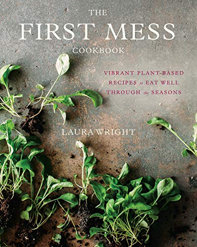 The First Mess Cookbook: Vibrant Plant-Based Recipes to Eat Well Through the Seasons