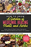 How to Grow a Garden of Medicinal Healing Plants and Herbs: Learn How to Plant, Grow, Harvest & Store all Natural Botanicals Indoors & outdoor