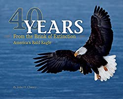 Image: 40 Years from the Brink of Extinction: America's Bald Eagle, by John D. Chaney (Author). Publisher: Farcountry Press (January 1, 2016)