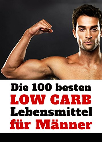 Die 100 besten Low Carb Lebensmittel für Männer - Mehr Muskeln, weniger Fett: Flacher Bauch, Sixpack und definierte Muskeln mit der richtigen Ernährung
