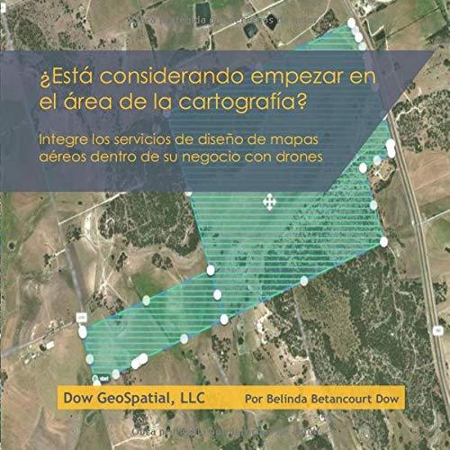 ¿Está considerando empezar en el área de la cartografía?: Integre los servicios de diseño de mapas aéreos dentro de su negocio con drones (Spanish Edition)