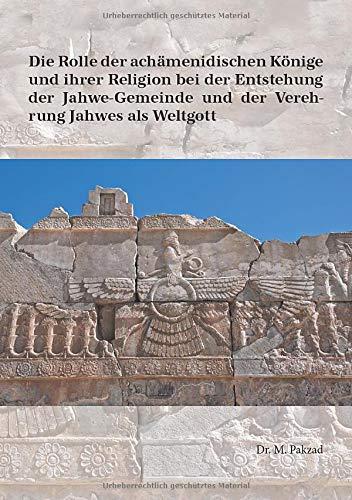 Die Rolle der achämenidischen Könige und ihrer Religion bei der Entstehung der Jahwe-Gemeinde und der Verehrung Jahwes als Weltgott