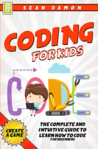 Coding for Kids: The Complete And Intuitive Guide To Learn How To Code For Beginners