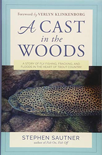 A Cast in the Woods: A Story of Fly Fishing, Fracking, and Floods in the Heart of Trout Country