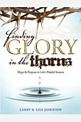 Finding Glory in the Thorns: Hope and Purpose in Life's Challenging Seasons Kindle Edition