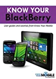Know Your BlackBerry: Tutorials and User Guides (Know Your Mobile)