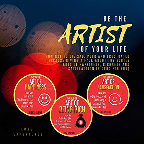 Be the Artist of Your Life: How Not to Die Sad, Poor and Frustrated cover art