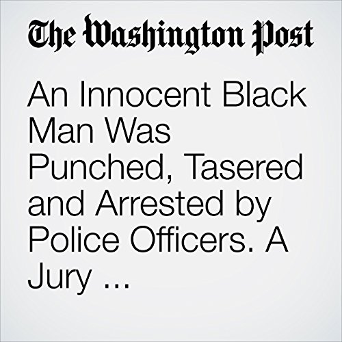 An Innocent Black Man Was Punched, Tasered and Arrested by Police Officers. A Jury Awarded Him $18 audiobook cover art