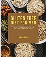 Gluten Free Diet for Men: Guide and Cookbook Specifically for Men Who Want to Follow the Gluten-Free Diet, Live Better and Lose Weight