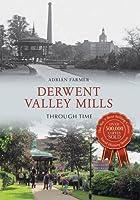Derwent Valley Mills Through Time by Adrian Farmer(2015-05-15)