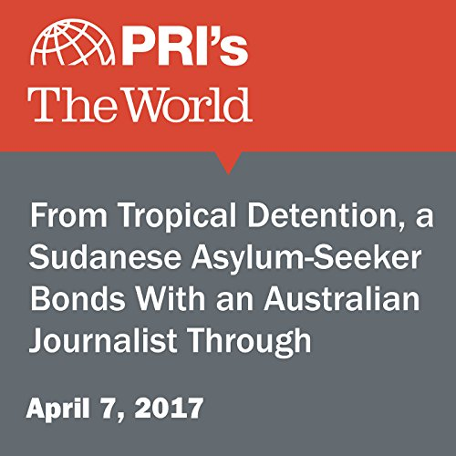From Tropical Detention, a Sudanese Asylum-Seeker Bonds With an Australian Journalist Through WhatsApp audiobook cover art