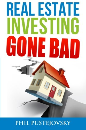 Real Estate Investing Gone Bad: 21 true stories of what NOT to do when investing in real estate and flipping houses