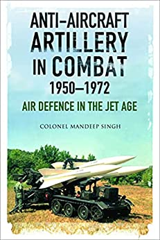 Anti-Aircraft Artillery in Combat, 1950–1972: Air Defence in the Jet Age (English Edition) par [Mandeep Singh]
