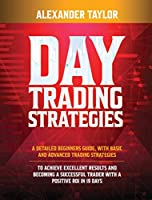 Day Trading Strategies: A Detailed Beginner's Guide with Basic and Advanced Trading Strategies to Achieve Excellent Results and Become A Successful Trader with A Positive Roi in 19 Da