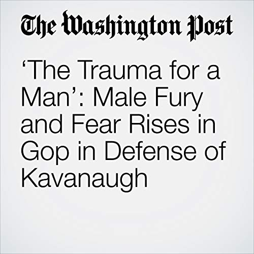 'The Trauma for a Man': Male Fury and Fear Rises in Gop in Defense of Kavanaugh audiobook cover art