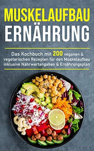Muskelaufbau Ernährung: Das Kochbuch mit 200 veganen & vegetarischen Rezepten für den Muskelaufbau inklusive Nährwertangaben & Ernährungsplan