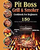 Pit Boss Grill & Smoker Cookbook For Beginners: 150 Standout Recipes for Your Wood Pellet Cooker