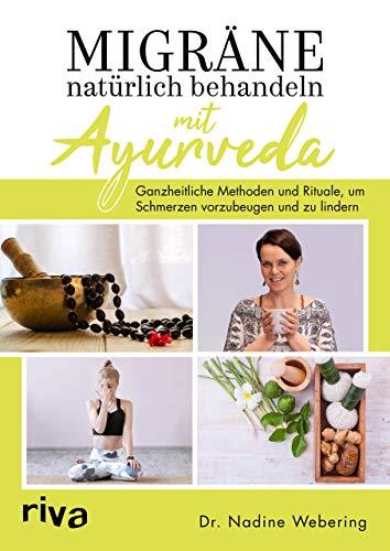 Migräne natürlich behandeln mit Ayurveda: Ganzheitliche Methoden und Rituale, um Schmerzen...