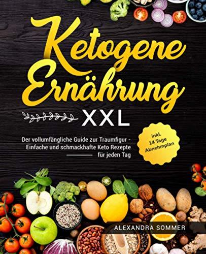 Ketogene Ernährung XXL: Der vollumfängliche Guide zur Traumfigur - Einfache und schmackhafte Keto Rezepte für jeden Tag inkl. 14 Tage Abnehmplan