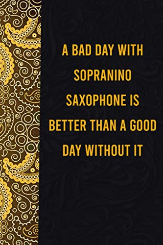 A bad day with sopranino saxophone is better than a good day without it: funny notebook for presents, cute journal for writing, journaling & note ... for relatives - quotes register for lovers