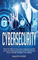 Cybersecurity: What YOU Need to Know about Cybersecurity, Ethical Hacking, Risk Assessment, Social Engineering & How to DEFEND YOURSELF from Attacks