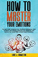 How to Master Your Emotions: The Best Guide To Improve Your Emotional Intelligence. Learn To Master Your Feelings, Overcome Your Negativity, And Improve Your Social Skills To Read People's Emotions