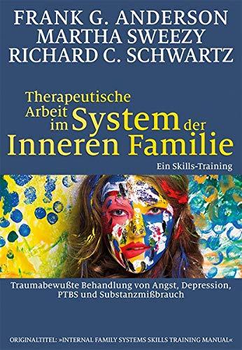 Therapeutische Arbeit im System der Inneren Familie: Traumabewußte Behandlung von Angst, Depression, PTBS und Substanzmißbrauch: Ein Skills-Training