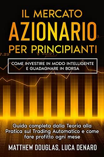 Il Mercato Azionario per Principianti: Come investire in modo intelligente e guadagnare in borsa. Guida completa dalla Teoria alla Pratica sul Trading Automatico e come fare profitto ogni mese