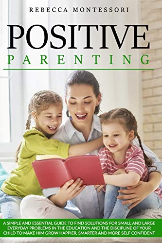 Positive Parenting: A Simple and Essential Guide to Find Solutions for Small and Large Everyday Problems in the Education and the Discipline of Your ... Grow Happier, Smarter and More Self Confident