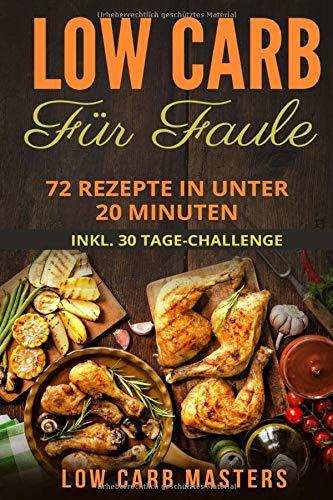 Low Carb für Faule: 72 Rezepte in unter 20 Minuten inkl. 30 Tage Challenge