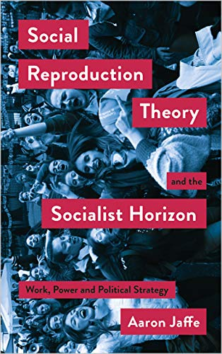 Social Reproduction Theory and the Socialist Horizon: Work, Power and Political Strategy