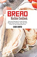 Bread Machine Cookbook: Delicious Recipes To Lose Quickly Weight Stay Healthy. Top Tips And Tricks For Your Bread Machine