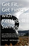 Get Fit, Get Fierce with Kettlebell Swings: Just 12 Minutes a Day to Lose Weight, Prevent Sitting Disease, Hone Your Body and Tone Your Booty! (English Edition)
