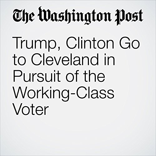 Trump, Clinton Go to Cleveland in Pursuit of the Working-Class Voter audiobook cover art