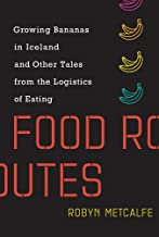 Food Routes: Growing Bananas in Iceland and Other Tales from the Logistics of Eating (The MIT Press)