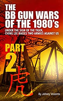 THE BB GUN WARS OF THE 1980'S PART TWO: UNDER THE SIGN OF THE TIGER, CHING LEE RAISES TWO ARMIES AGAINST US by [Johnny Vincento]