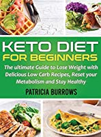 Keto Diet For Beginners: The ultimate Guide to Lose Weight with Delicious Low Carb Recipes, Reset your Metabolism and Stay Healthy