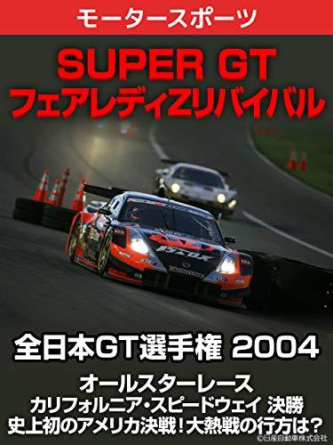 【SUPER GT フェアレディZリバイバル】全日本GT選手権 2004 オールスターレース カリフォルニア・スピードウェイ 決勝 史上初のアメリカ決戦!大熱戦の行方は?