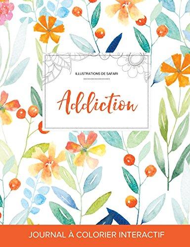 Journal de Coloration Adulte: Addiction (Illustrations de Safari, Floral Printanier) (French Edition)