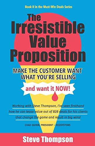 The Irresistible Value Proposition: Make the Customer Want What You're Selling and Want It Now
