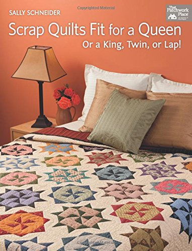 Scrap Quilts Fit for a Queen: Or a King, Twin, or Lap!