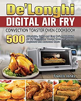 De Longhi Digital Air Fry Convection Toaster Oven Cookbook  500 Affordable Quick and Easy De Longhi Digital Air Fry Convection Toaster Oven Recipes for Beginners and Advanced Users