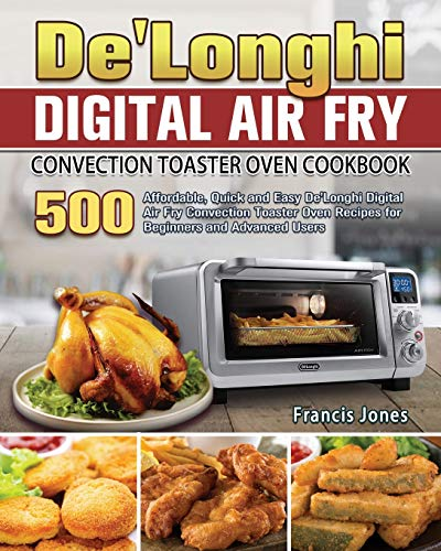 De'Longhi Digital Air Fry Convection Toaster Oven Cookbook: 500 Affordable, Quick and Easy De'Longhi Digital Air Fry Convection Toaster Oven Recipes for Beginners and Advanced Users