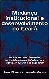 Mudança institucional e desenvolvimento no Ceará: Da luta entre as oligarquias coronelista e mercantil/industrial a (Portuguese Edition)