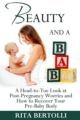 Beauty and a Baby: A Head-to-Toe Look at Post-Pregnancy Worries and How to Recover Your Pre-Baby Body (English Edition)