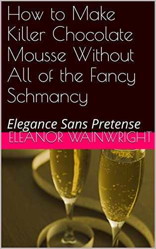 How to Make Killer Chocolate Mousse Without All of the Fancy Schmancy: Elegance Sans Pretense (English Edition)